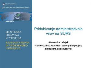 Pridobivanje administrativnih virov na SURS Aleksandra Lenjek Oddelek