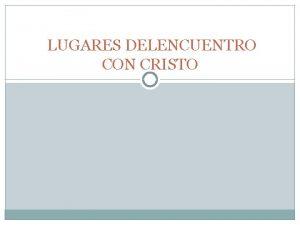 LUGARES DELENCUENTRO CON CRISTO ENCUENTRO CON CRISTO EN