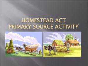 HOMESTEAD ACT PRIMARY SOURCE ACTIVITY Primary Source 1