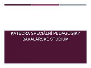 KATEDRA SPECILN PEDAGOGIKY BAKALSK STUDIUM STUDIUM PREZENN FORMA
