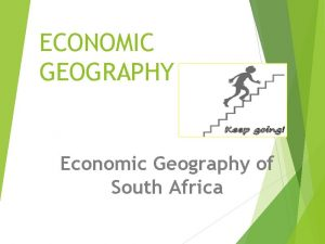 ECONOMIC GEOGRAPHY Economic Geography of South Africa ECONOMIC
