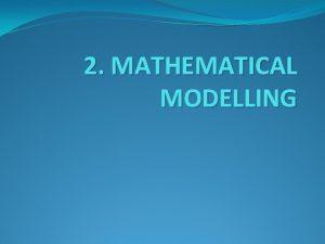 2 MATHEMATICAL MODELLING 2 Mathematical Modelling A mathematical