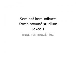 Semin komunikace Kombinovan studium Lekce 1 RNDr Eva