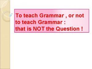 To teach Grammar or not to teach Grammar