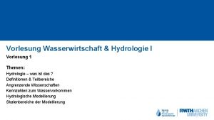 Vorlesung Wasserwirtschaft Hydrologie I Vorlesung 1 Themen Hydrologie