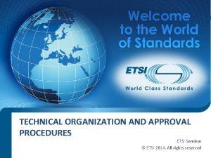 TECHNICAL ORGANIZATION AND APPROVAL PROCEDURES ETSI Seminar ETSI