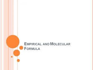 EMPIRICAL AND MOLECULAR FORMULA EMPIRICAL FORMULAS An empirical