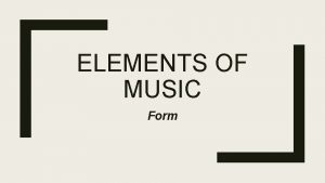 ELEMENTS OF MUSIC Form Form Form is how
