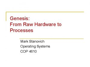 Genesis From Raw Hardware to Processes Mark Stanovich