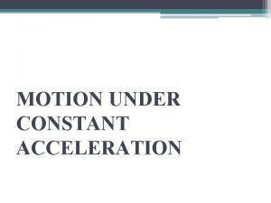 MOTION UNDER CONSTANT ACCELERATION Constant Acceleration Constant acceleration