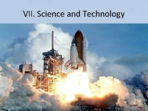 VII Science and Technology Science and Technology are