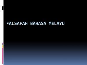 FALSAFAH BAHASA MELAYU FALSAFAH Berasal daripada bahasa Yunani