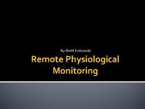 By Brett Kotowski Remote Physiological Monitoring Remote Physiological