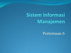 Sistem Informasi Manajemen Pertemuan 6 Sistem Informasi Manajemen