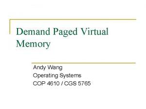 Demand Paged Virtual Memory Andy Wang Operating Systems