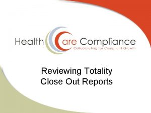 Reviewing Totality Close Out Reports Why Reviewing Close