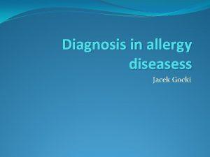 Diagnosis in allergy diseasess Jacek Gocki Allergy diseasess