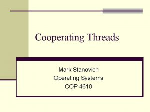 Cooperating Threads Mark Stanovich Operating Systems COP 4610