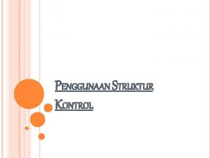 PENGGUNAAN STRUKTUR KONTROL MENGGENAL STRUKTUR KONTROL Struktur kontrol